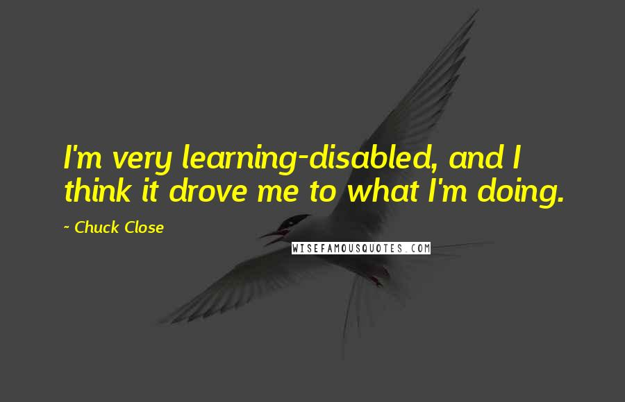 Chuck Close quotes: I'm very learning-disabled, and I think it drove me to what I'm doing.