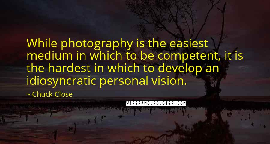 Chuck Close quotes: While photography is the easiest medium in which to be competent, it is the hardest in which to develop an idiosyncratic personal vision.