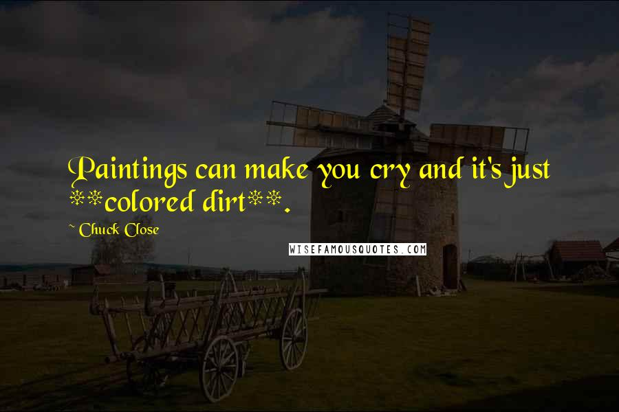 Chuck Close quotes: Paintings can make you cry and it's just **colored dirt**.