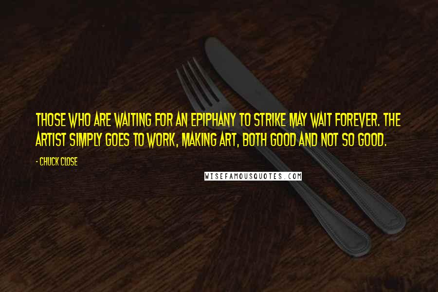 Chuck Close quotes: Those who are waiting for an epiphany to strike may wait forever. The artist simply goes to work, making art, both good and not so good.