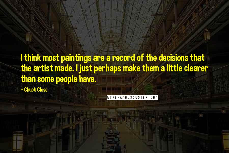 Chuck Close quotes: I think most paintings are a record of the decisions that the artist made. I just perhaps make them a little clearer than some people have.