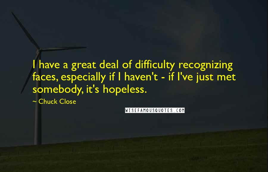 Chuck Close quotes: I have a great deal of difficulty recognizing faces, especially if I haven't - if I've just met somebody, it's hopeless.