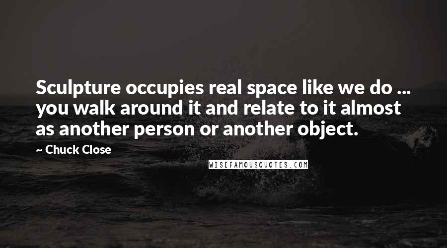 Chuck Close quotes: Sculpture occupies real space like we do ... you walk around it and relate to it almost as another person or another object.
