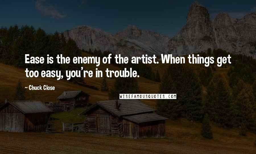 Chuck Close quotes: Ease is the enemy of the artist. When things get too easy, you're in trouble.