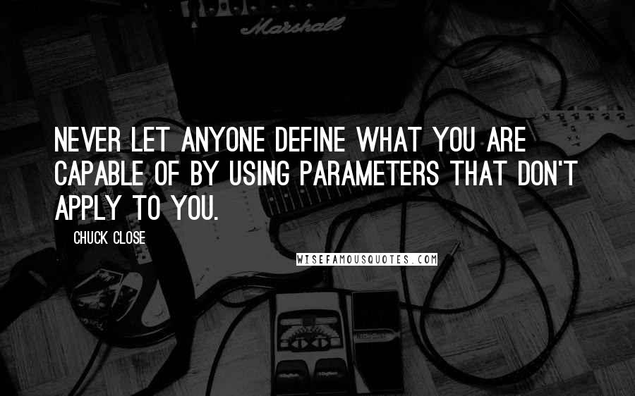 Chuck Close quotes: Never let anyone define what you are capable of by using parameters that don't apply to you.