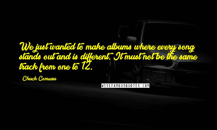 Chuck Comeau quotes: We just wanted to make albums where every song stands out and is different. It must not be the same track from one to 12.