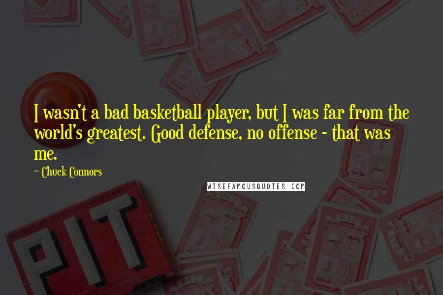 Chuck Connors quotes: I wasn't a bad basketball player, but I was far from the world's greatest. Good defense, no offense - that was me.