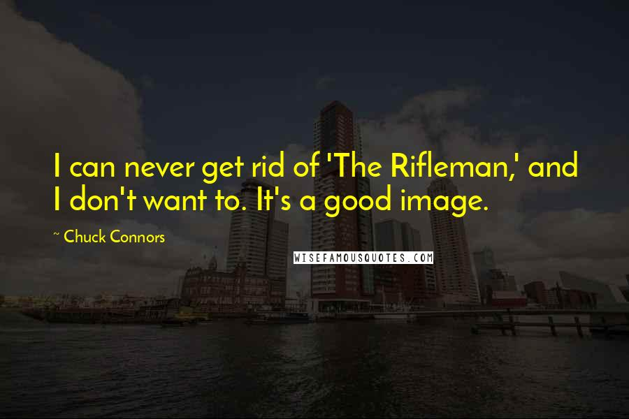 Chuck Connors quotes: I can never get rid of 'The Rifleman,' and I don't want to. It's a good image.