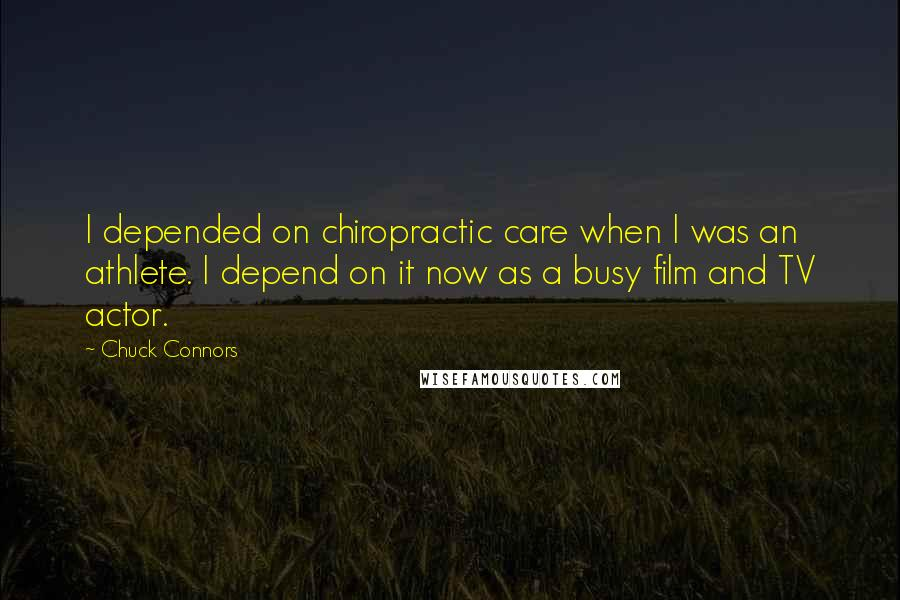 Chuck Connors quotes: I depended on chiropractic care when I was an athlete. I depend on it now as a busy film and TV actor.