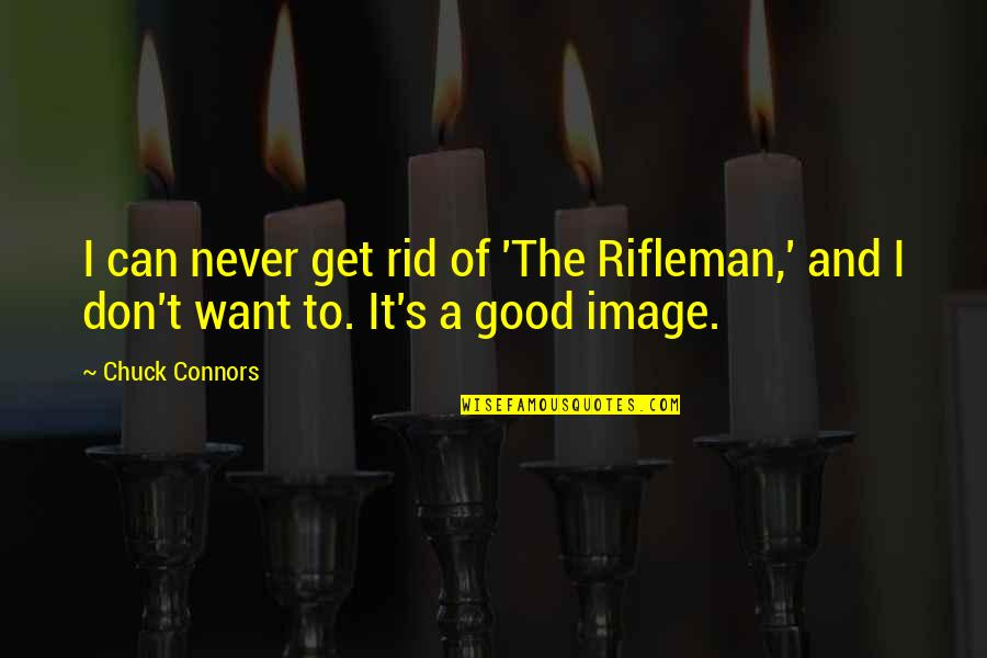 Chuck Connors Quotes By Chuck Connors: I can never get rid of 'The Rifleman,'