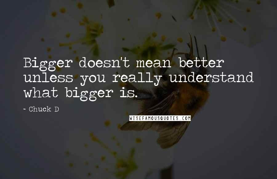 Chuck D quotes: Bigger doesn't mean better unless you really understand what bigger is.