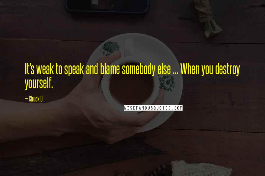 Chuck D quotes: It's weak to speak and blame somebody else ... When you destroy yourself.