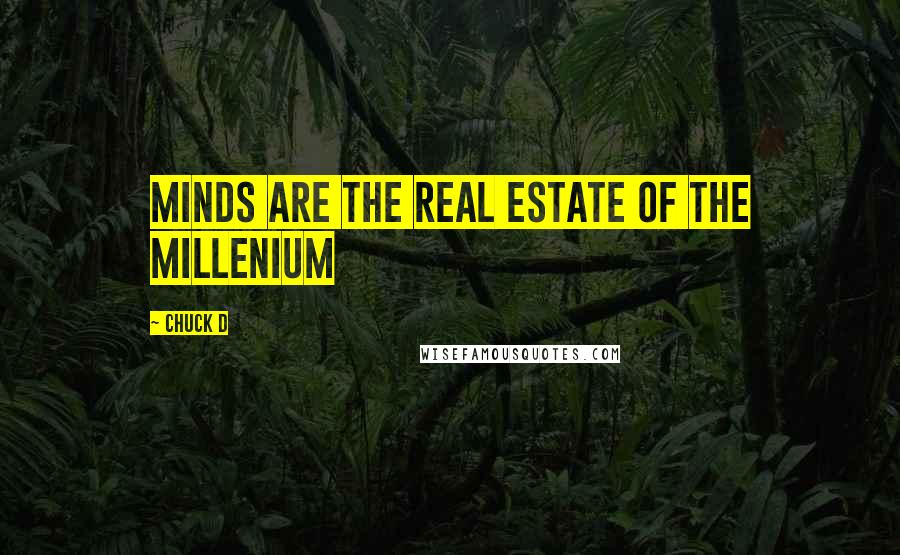 Chuck D quotes: Minds are the real estate of the millenium