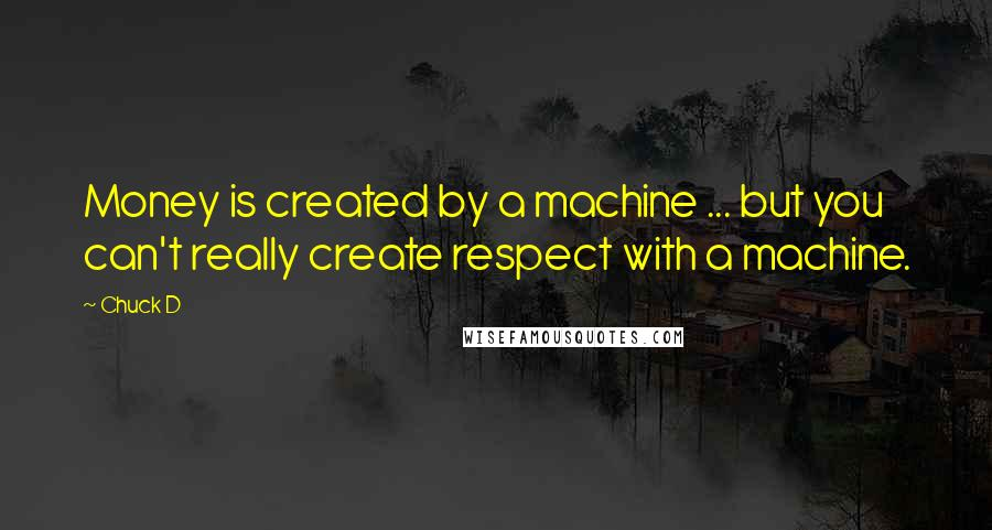 Chuck D quotes: Money is created by a machine ... but you can't really create respect with a machine.