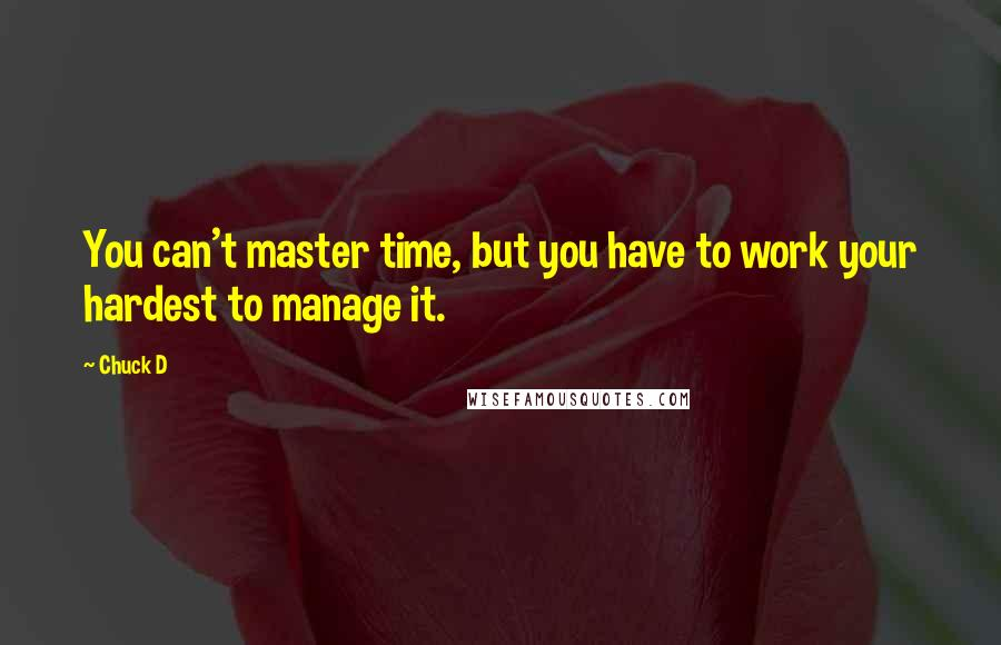 Chuck D quotes: You can't master time, but you have to work your hardest to manage it.