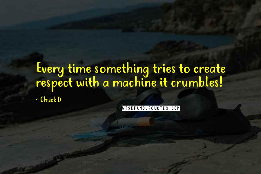 Chuck D quotes: Every time something tries to create respect with a machine it crumbles!