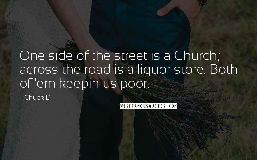Chuck D quotes: One side of the street is a Church; across the road is a liquor store. Both of 'em keepin us poor.
