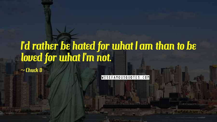 Chuck D quotes: I'd rather be hated for what I am than to be loved for what I'm not.