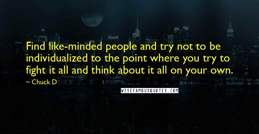 Chuck D quotes: Find like-minded people and try not to be individualized to the point where you try to fight it all and think about it all on your own.