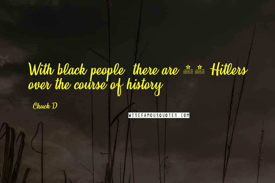 Chuck D quotes: With black people, there are 50 Hitlers over the course of history.