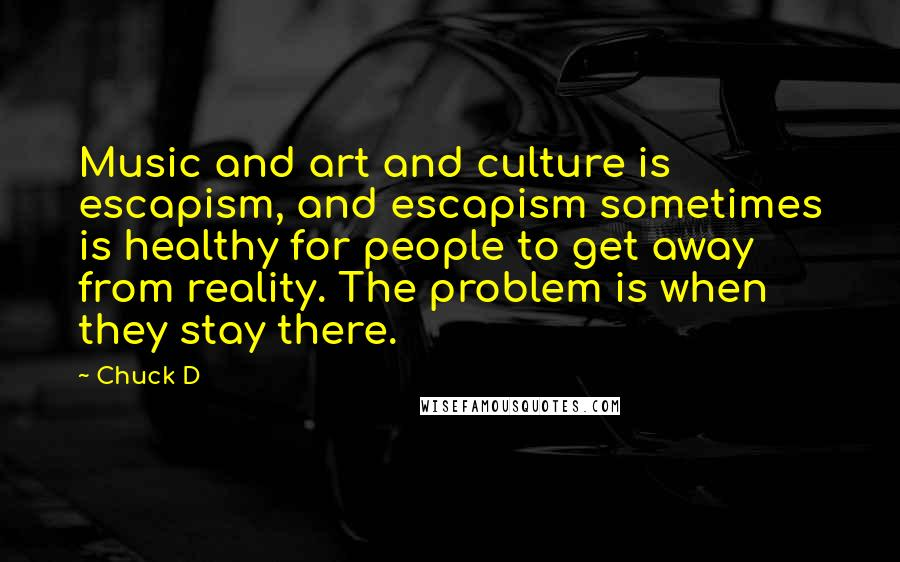 Chuck D quotes: Music and art and culture is escapism, and escapism sometimes is healthy for people to get away from reality. The problem is when they stay there.