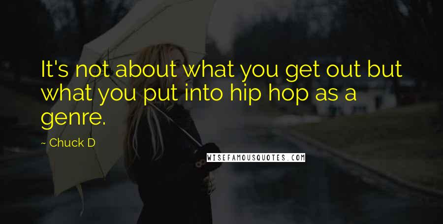 Chuck D quotes: It's not about what you get out but what you put into hip hop as a genre.