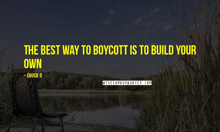 Chuck D quotes: The best way to boycott is to build your own
