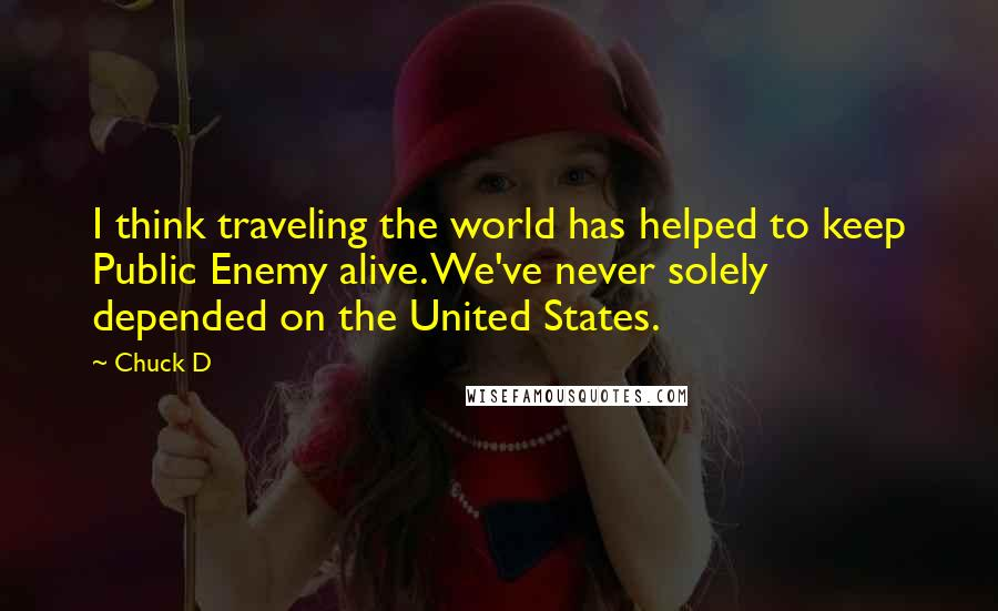 Chuck D quotes: I think traveling the world has helped to keep Public Enemy alive. We've never solely depended on the United States.