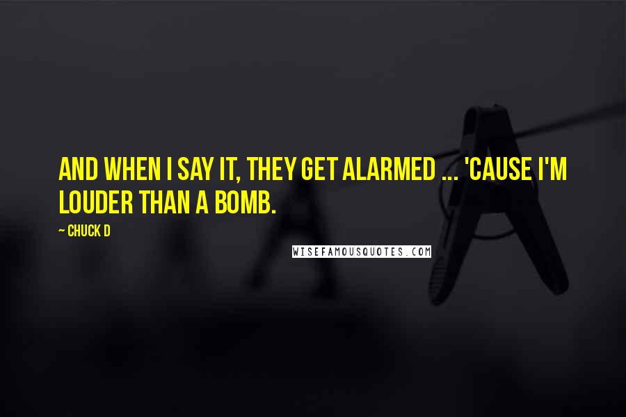 Chuck D quotes: And when I say it, they get alarmed ... 'Cause I'm louder than a bomb.