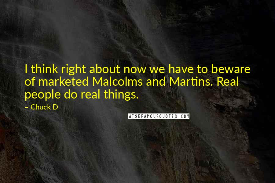 Chuck D quotes: I think right about now we have to beware of marketed Malcolms and Martins. Real people do real things.