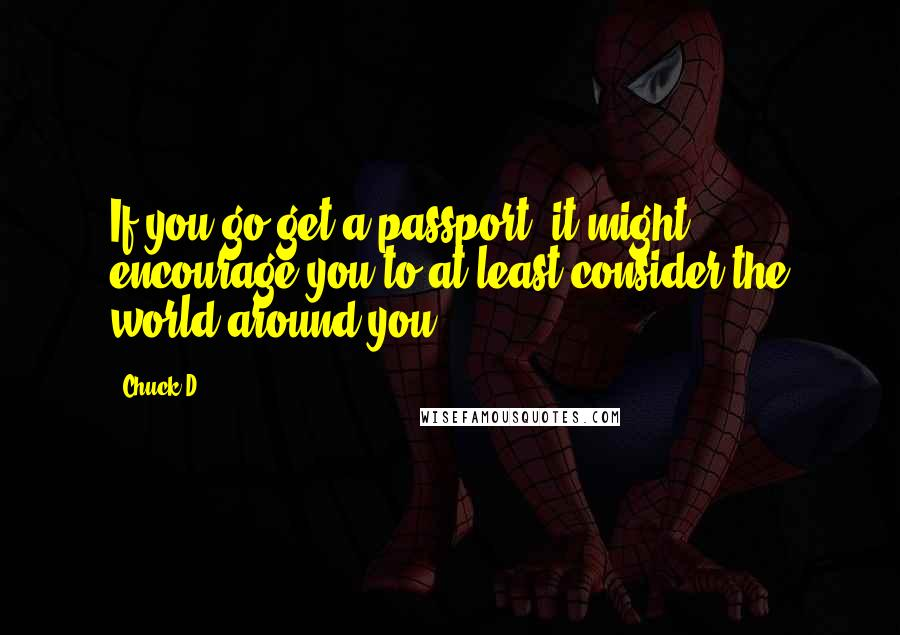 Chuck D quotes: If you go get a passport, it might encourage you to at least consider the world around you.