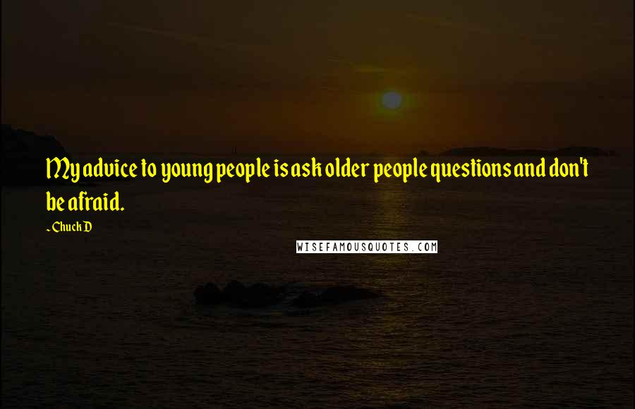 Chuck D quotes: My advice to young people is ask older people questions and don't be afraid.