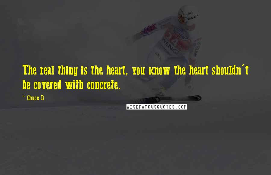 Chuck D quotes: The real thing is the heart, you know the heart shouldn't be covered with concrete.