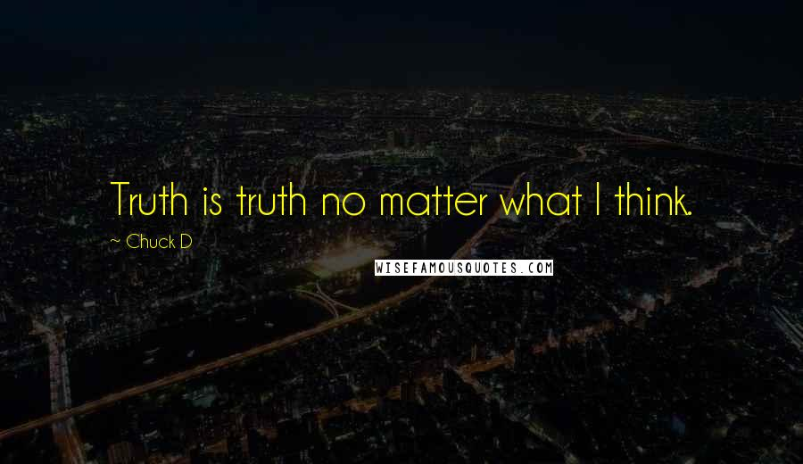 Chuck D quotes: Truth is truth no matter what I think.