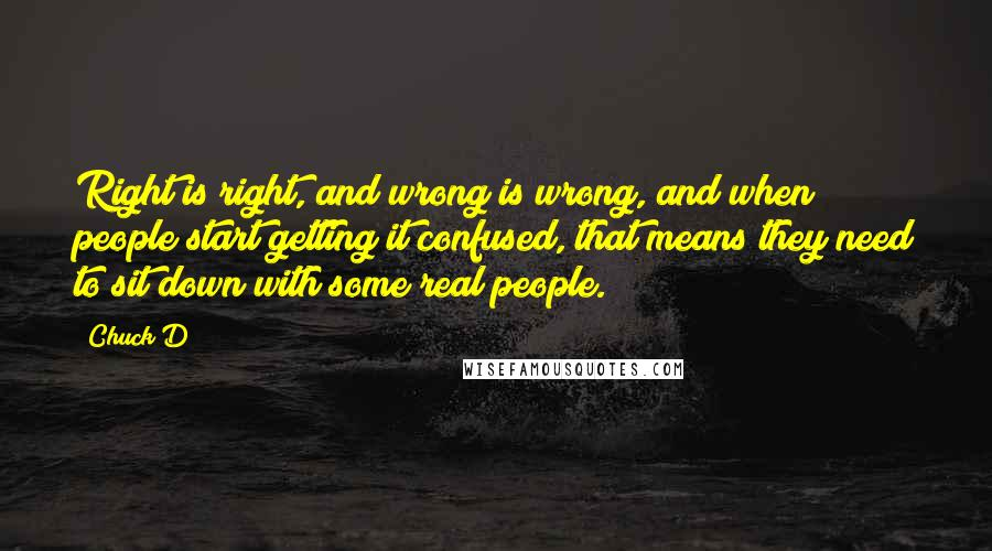 Chuck D quotes: Right is right, and wrong is wrong, and when people start getting it confused, that means they need to sit down with some real people.