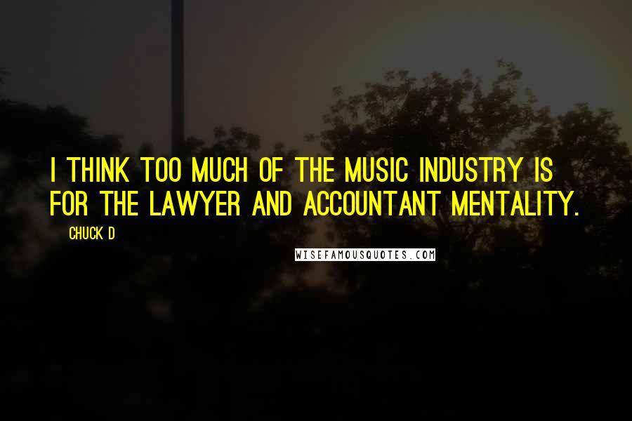 Chuck D quotes: I think too much of the music industry is for the lawyer and accountant mentality.