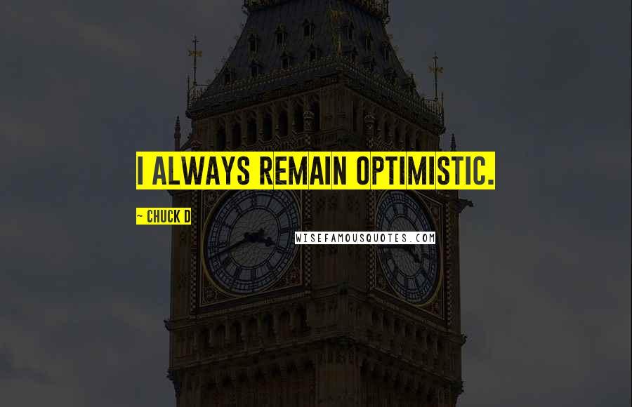 Chuck D quotes: I always remain optimistic.