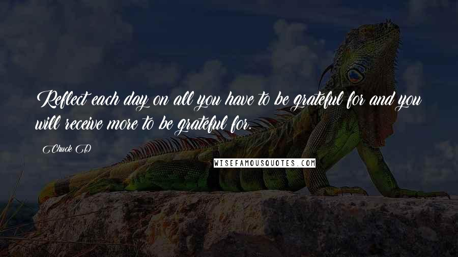 Chuck D quotes: Reflect each day on all you have to be grateful for and you will receive more to be grateful for.
