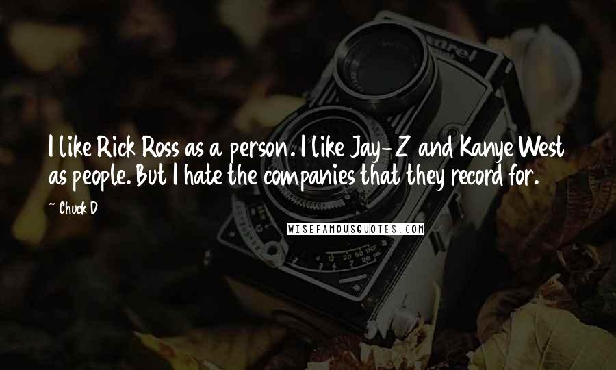 Chuck D quotes: I like Rick Ross as a person. I like Jay-Z and Kanye West as people. But I hate the companies that they record for.