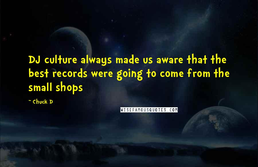 Chuck D quotes: DJ culture always made us aware that the best records were going to come from the small shops