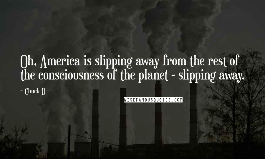 Chuck D quotes: Oh, America is slipping away from the rest of the consciousness of the planet - slipping away.