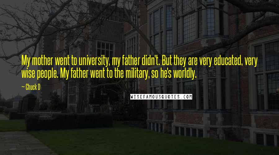 Chuck D quotes: My mother went to university, my father didn't. But they are very educated, very wise people. My father went to the military, so he's worldly.