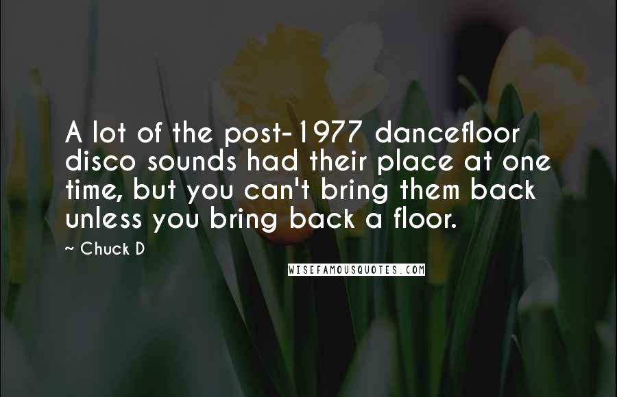 Chuck D quotes: A lot of the post-1977 dancefloor disco sounds had their place at one time, but you can't bring them back unless you bring back a floor.