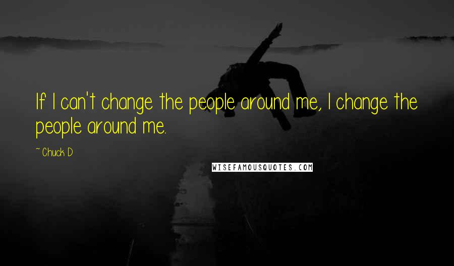 Chuck D quotes: If I can't change the people around me, I change the people around me.