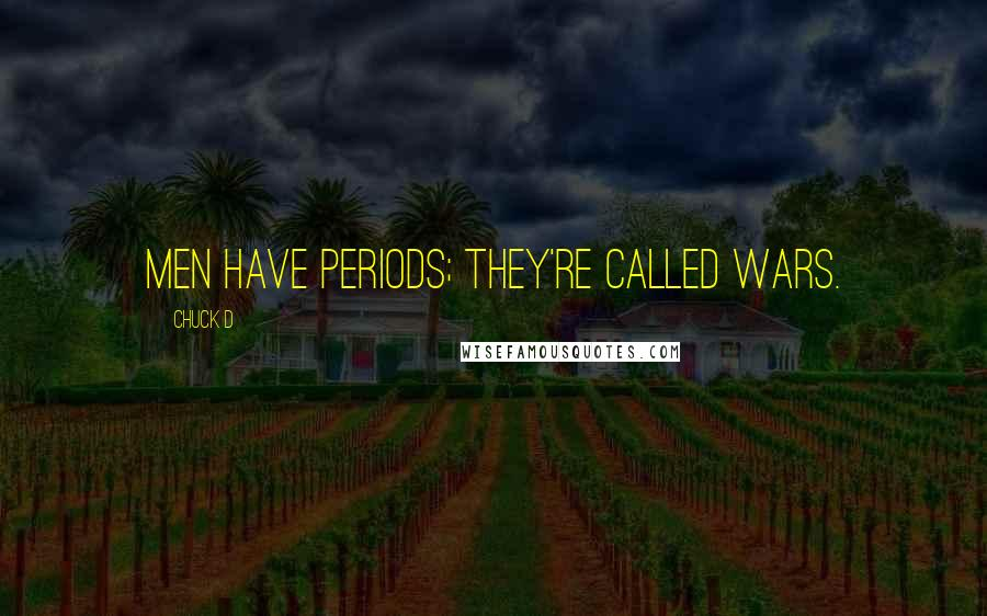 Chuck D quotes: Men have periods; they're called wars.