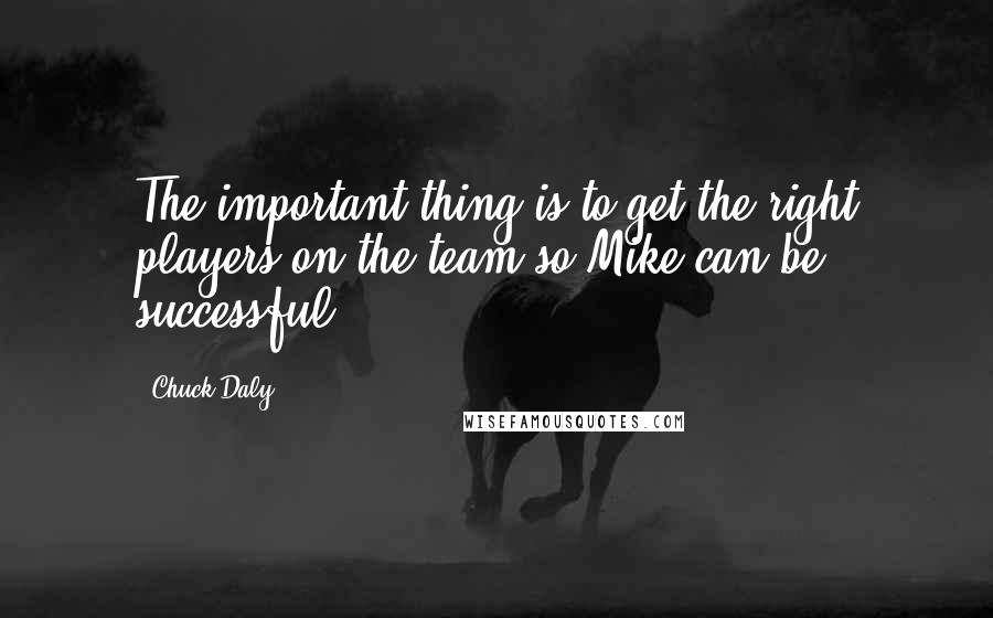 Chuck Daly quotes: The important thing is to get the right players on the team so Mike can be successful.