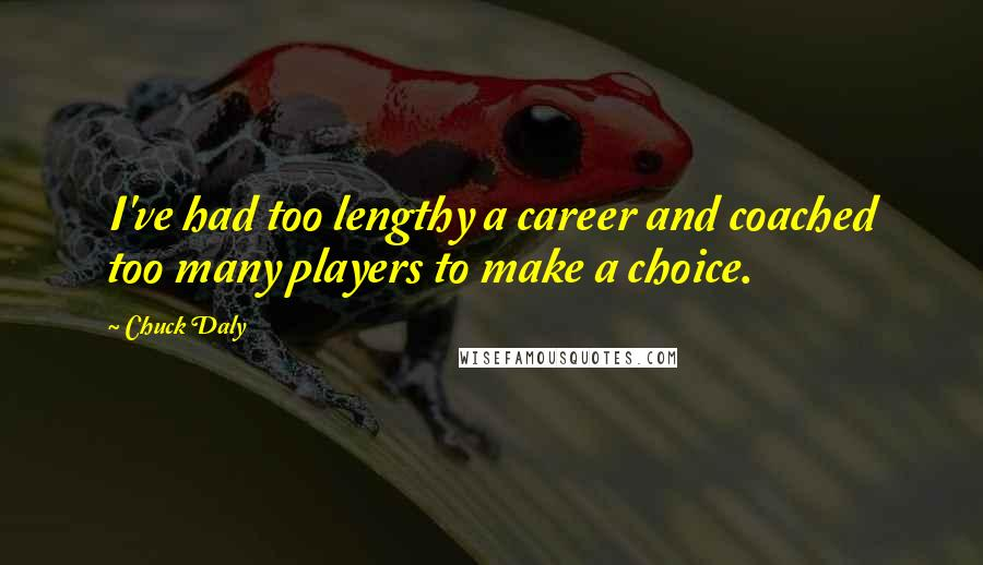 Chuck Daly quotes: I've had too lengthy a career and coached too many players to make a choice.