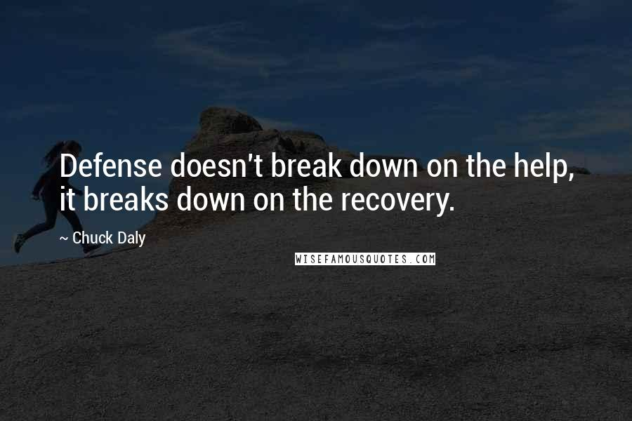 Chuck Daly quotes: Defense doesn't break down on the help, it breaks down on the recovery.