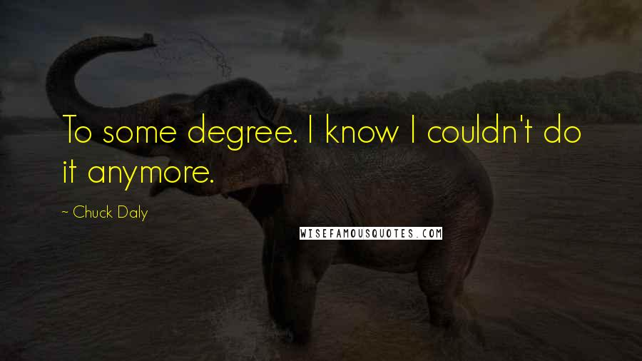 Chuck Daly quotes: To some degree. I know I couldn't do it anymore.