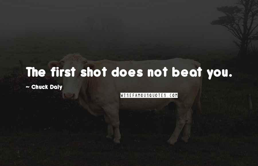 Chuck Daly quotes: The first shot does not beat you.